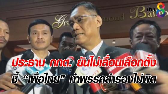 """ประธาน กกต. ยันไม่เลื่อนเลือกตั้ง ชี้ """"เพื่อไทย"""" ทำพรรคสำรองไม่ผิด"""
