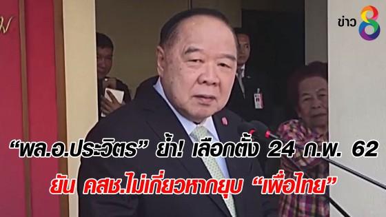 """""""พล.อ.ประวิตร"""" ย้ำ! เลือกตั้ง 24 ก.พ. 62 ยัน คสช. ไม่เกี่ยว หากยุบ """"เพื่อไทย"""""""
