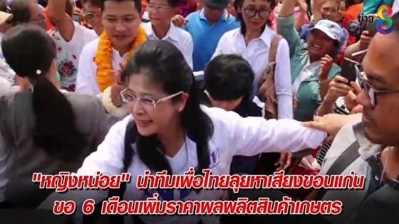 """""""หญิงหน่อย"""" นำทีมเพื่อไทยลุยหาเสียงขอนแก่น ขอ 6 เดือนเพิ่มราคาผลผลิตสินค้าเกษตร"""