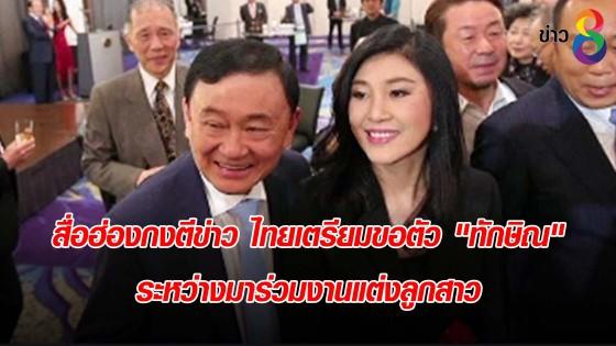"""สื่อฮ่องกงตีข่าว ไทยเตรียมขอตัว """"ทักษิณ"""" ระหว่างมาร่วมงานแต่งลูกสาว"""