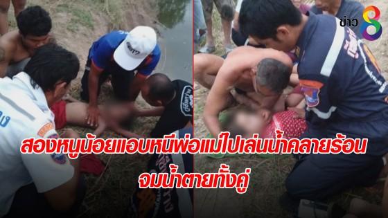 สองหนูน้อยแอบหนีพ่อแม่ไปเล่นน้ำคลายร้อน จมน้ำตายทั้งคู่