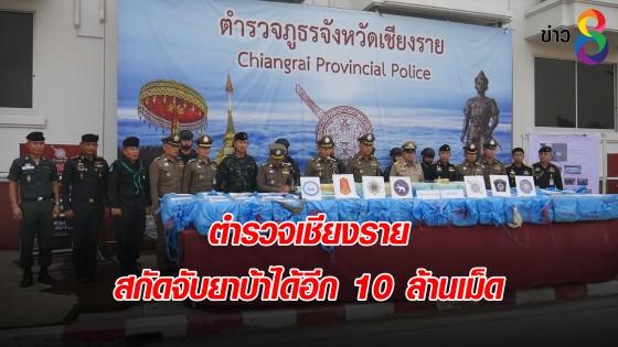 ตำรวจเชียงราย สกัดจับยาบ้าได้อีก 10 ล้านเม็ด