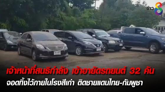 เจ้าหน้าที่สนธิกำลัง เข้าอายัดรถยนต์ 32 คัน จอดทิ้งไว้ภายในโรงสีเก่า ติดชายแดนไทย-กัมพูชา