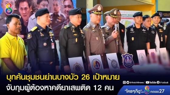 บุกค้นชุมชนย่านบางบัว เขตหลักสี่ 26 เป้าหมาย จับกุมผู้ต้องหาคดียาเสพติด 12 คน