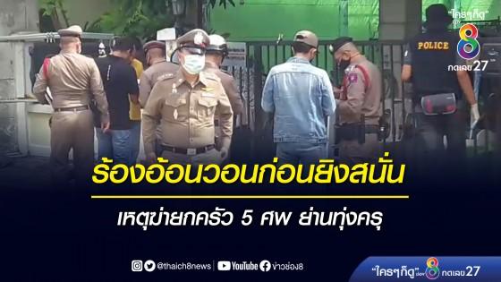 เสียงร้องอ้อนวอน ก่อนเกิดเหตุรัวปืนยิงดับยกครัว 5 ศพ ย่านทุ่งครุ