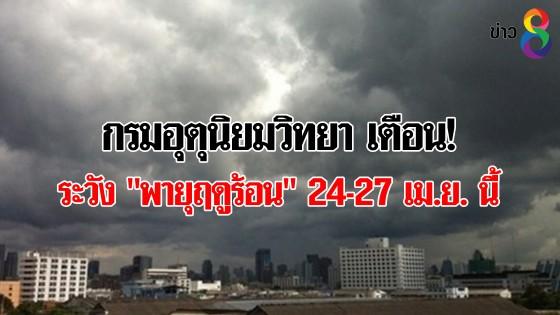 """กรมอุตุนิยมวิทยา เตือน! ระวัง """"พายุฤดูร้อน"""" 24-27 เม.ย...."""