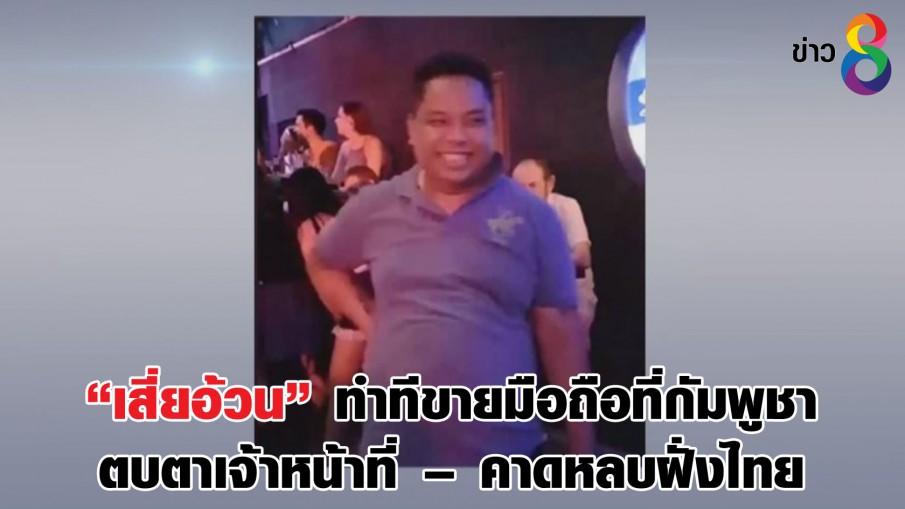 """""""เสี่ยอ้วน"""" ทำทีขายมือถือที่กัมพูชาตบตาเจ้าหน้าที่ – คาดหลบฝั่งไทย"""