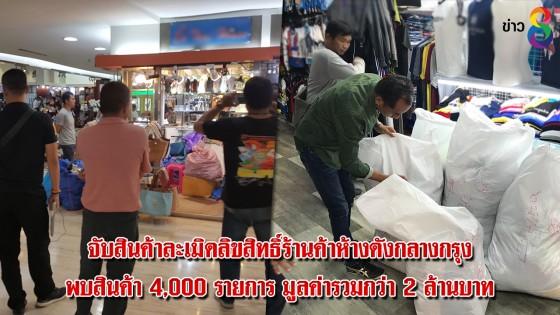 จับสินค้าละเมิดลิขสิทธิ์ร้านค้าห้างดังกลางกรุง พบสินค้า 4,000 รายการ มูลค่ารวมกว่า 2 ล้านบาท