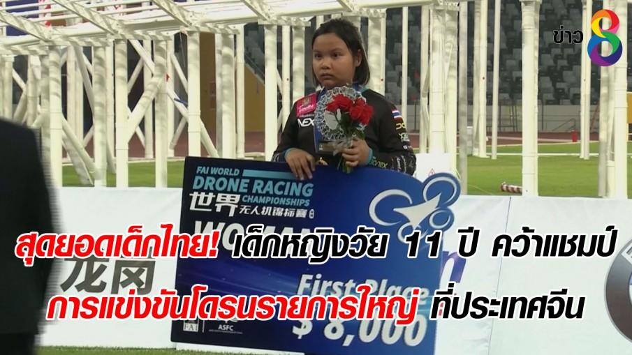 สุดยอดเด็กไทย! เด็กหญิงวัย 11 ปี คว้าแชมป์ การแข่งขันโดรนรายการใหญ่ ที่ประเทศจีน