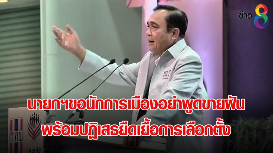 นายกฯขอนักการเมืองอย่าพูดขายฝัน พร้อมปฏิเสธยืดเยื้อการเลือกตั้ง