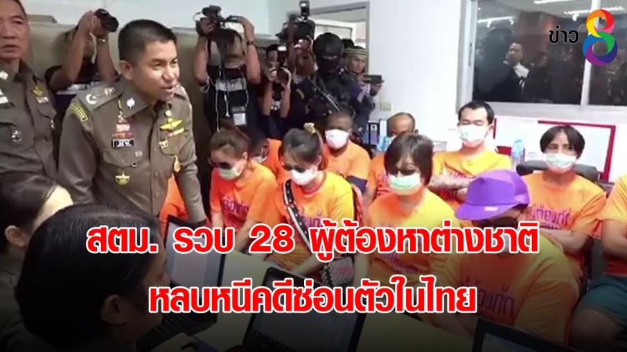 สตม. รวบ 28 ผู้ต้องหาต่างชาติ หลบหนีคดีซ่อนตัวในไทย
