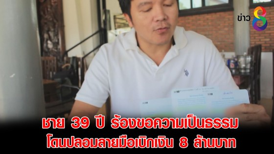 ชาย 39 ปี ร้องขอความเป็นธรรมโดนปลอมลายมือเบิกเงิน 8 ล้านบาท