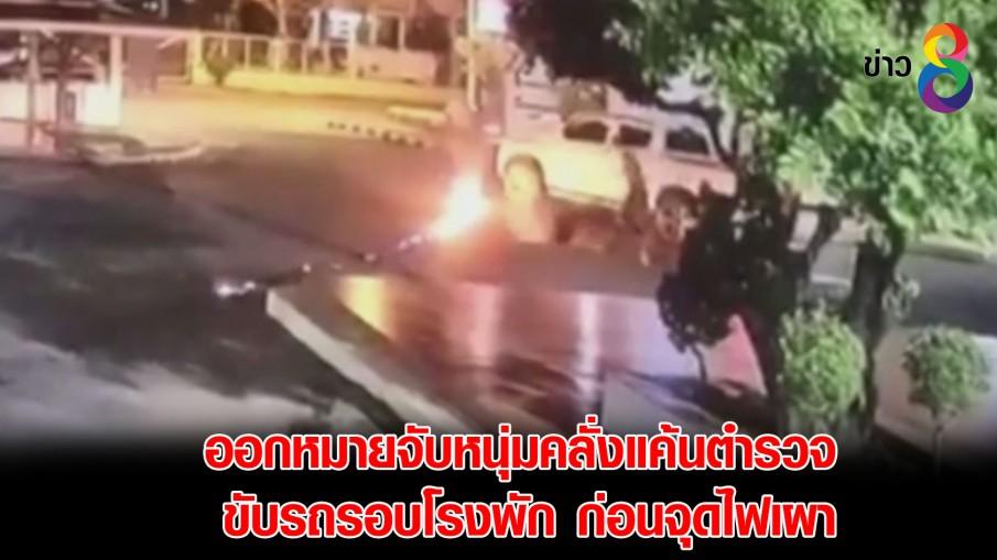 ออกหมายจับหนุ่มคลั่งแค้นตำรวจ ขับรถรอบโรงพักก่อนจุดไฟเผา
