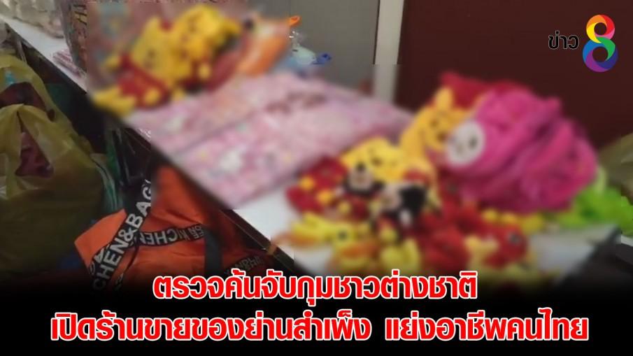 ตรวจค้นจับกุมชาวต่างชาติ เปิดร้านขายของย่านสำเพ็ง แย่งอาชีพคนไทย