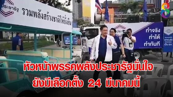 หัวหน้าพรรคพลังประชารัฐมั่นใจ ยังมีเลือกตั้ง 24 มีนาคมนี้