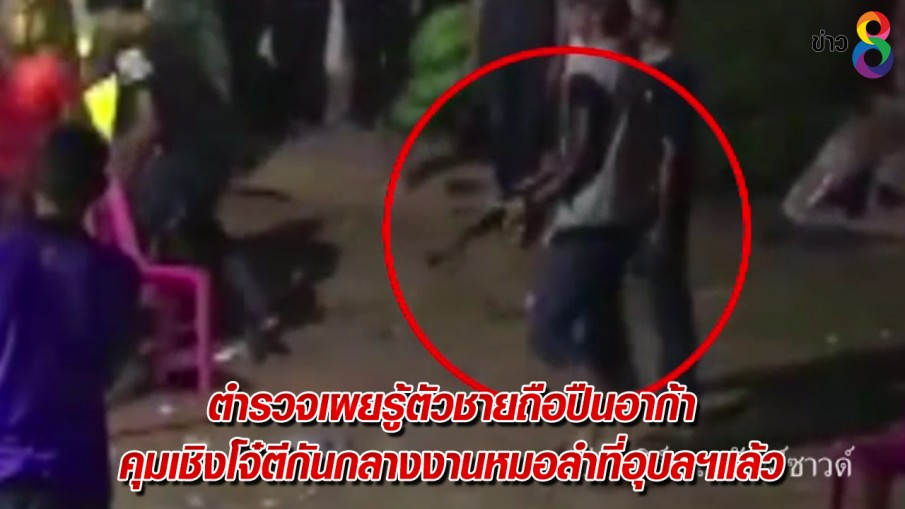ตำรวจเผยรู้ตัวชายถือปืนอาก้า คุมเชิงโจ๋ตีกันกลางงานหมอลำที่อุบลฯแล้ว