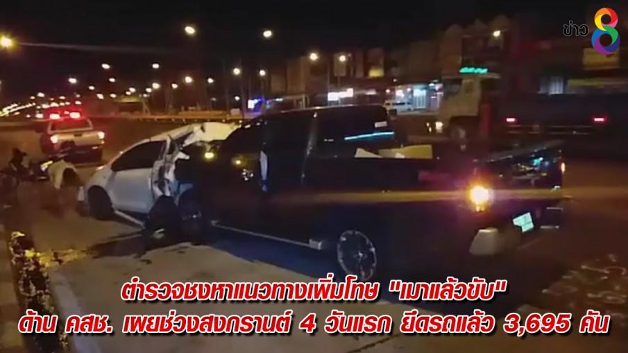"""ตำรวจชงหาแนวทางเพิ่มโทษ """"เมาแล้วขับ"""" ด้าน คสช. เผยช่วงสงกรานต์ 4 วันแรก ยึดรถแล้ว 3,695 คัน"""
