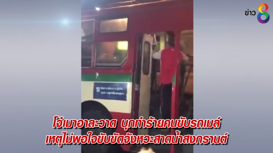 โจ๋เมาอาละวาด บุกทำร้ายคนขับรถเมล์ เหตุไม่พอใจขับขัดจังหวะสาดน้ำสงกรานต์