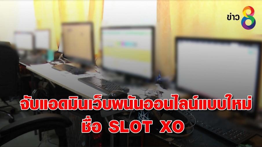 จับแอดมินเว็บพนันออนไลน์แบบใหม่ชื่อ SLOT XO