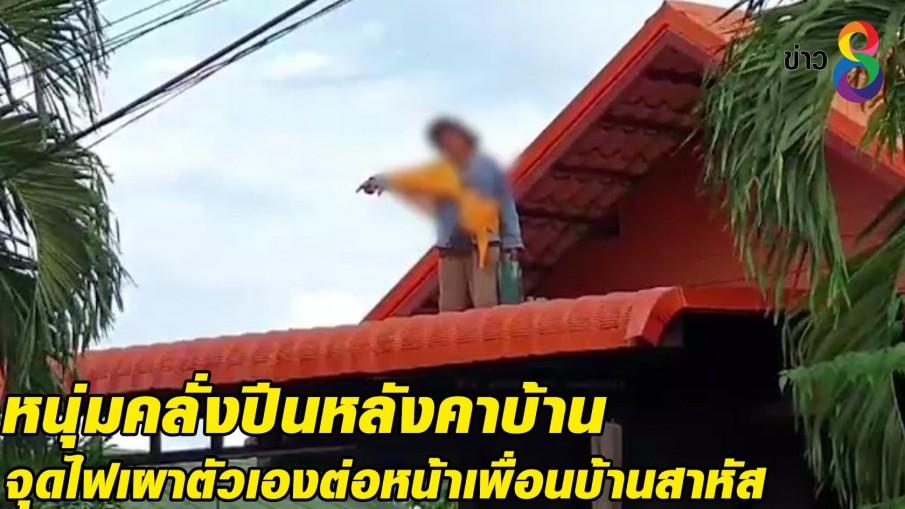หนุ่มคลั่งปีนหลังคาบ้านจุดไฟเผาตัวเองต่อหน้าเพื่อนบ้านสาหัส