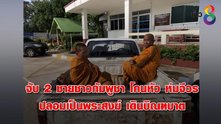 จับ 2 ชายชาวกัมพูชา โกนหัว ห่มจีวร ปลอมเป็นพระสงฆ์ เดินบิณฑบาต