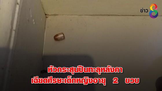 หัวกระสุนปืนทะลุหลังคาเฉียดศีรษะเด็กหญิงอายุ  2  ขวบ