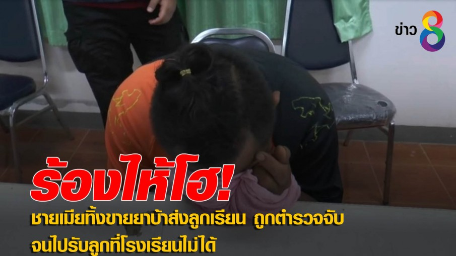 ชายเมียทิ้งขายยาบ้าส่งลูกเรียน ถูกตำรวจจับจนไปรับลูกที่โรงเรียนไม่ได้ ลูกโทรมาตามถึงกับร้องไห้โฮ