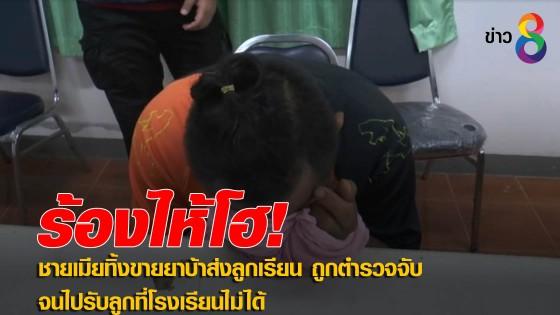 ชายเมียทิ้งขายยาบ้าส่งลูกเรียน ถูกตำรวจจับจนไปรับลูกที่โรงเรียนไม่ได้...