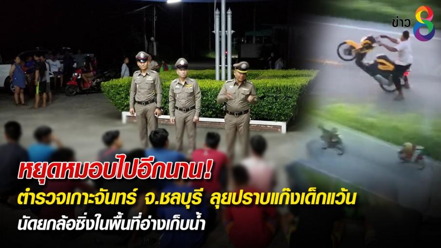 หยุดหมอบไปอีกนาน! ตำรวจเกาะจันทร์ จ.ชลบุรี ลุยปราบแก๊งเด็กแว้น นัดยกล้อซิ่งในพื้นที่อ่างเก็บน้ำ