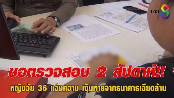 หญิงวัย 36 แจ้งความ เงินหายจากธนาคารเฉียดล้าน