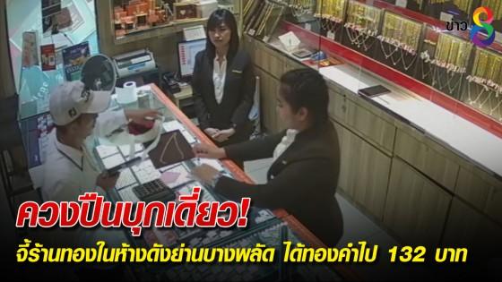 ควงปืนบุกเดี่ยว! จี้ร้านทองในห้างดังย่านบางพลัด ได้ทองคำไป 132 บาท