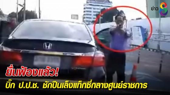 ยื่นฟ้องแล้ว! บิ๊ก ป.ป.ช. ชักปืนเล็งแท็กซี่กลางศูนย์ราชการ