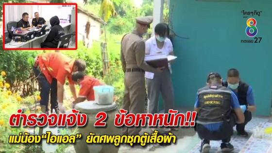 ตำรวจแจ้ง 2 ข้อหาหนัก แม่น้องไอแอล ยัดศพลูกซุกตู้เสื้อผ้า