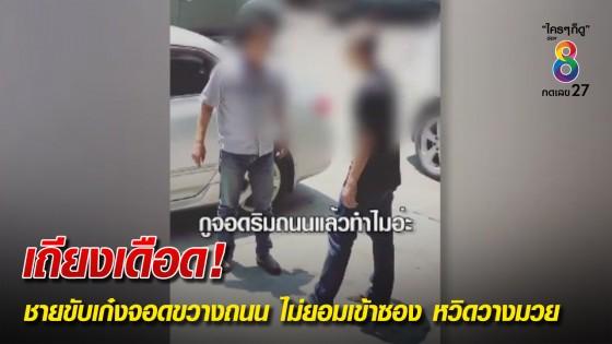 เถียงเดือด! ชายขับเก๋งจอดขวางถนน ไม่ยอมเข้าซอง