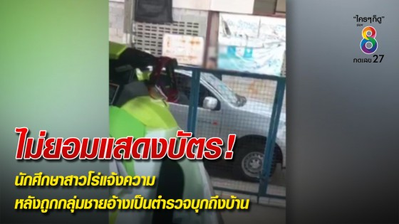 นักศึกษาสาวโร่แจ้งความ หลังถูกกลุ่มชายอ้างเป็นตำรวจบุกถึงบ้าน