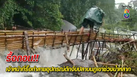 เจ้าหน้าที่รื้อทำลายอุปกรณ์ดักจับปลาบนภูเขาช่วงน้ำหลาก...