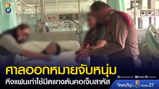 ศาลออกหมายจับหนุ่มหึงแฟนเก่าใช้มีดแทงต้นคอเจ็บสาหัส...