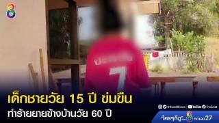 เด็กชายวัย 15 ปี ข่มขืนทำร้ายยายข้างบ้านวัย 60 ปี