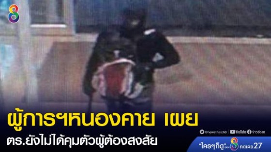 ผู้การฯหนองคาย ระบุ ตำรวจหนองคายไม่ได้คุมตัวผู้ต้องสงสัยชิงทองลพบุรี