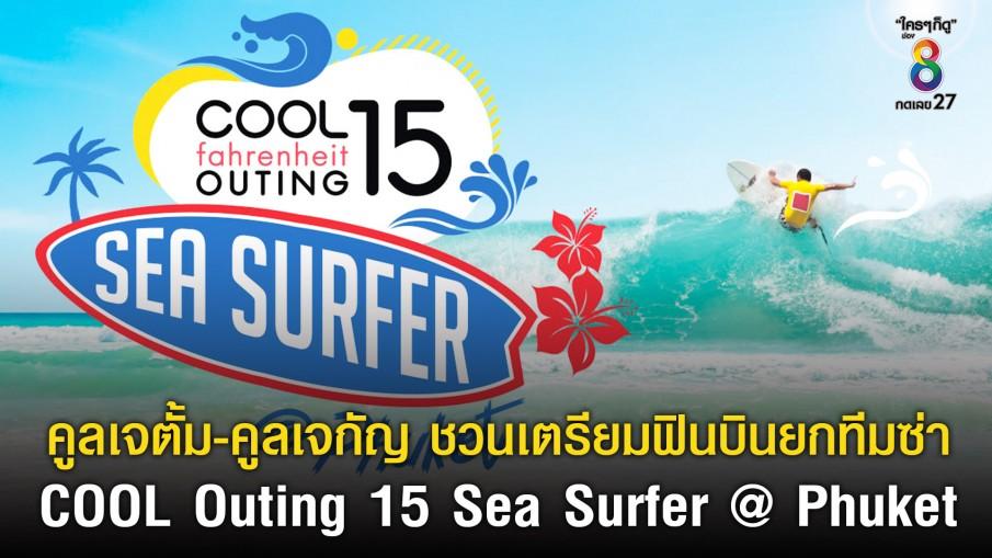 คูลเจตั้ม-คูลเจกัญ ชวนเตรียมฟินบินยกทีมซ่า ออกลีลาเซิร์ฟท้าเกลียวคลื่นกับ COOL Outing 15 Sea Surfer @ Phuket