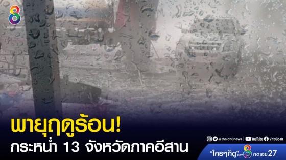 ระวัง!! วันนี้พายุฤดูร้อนถล่ม 13 จังหวัดภาคอีสาน