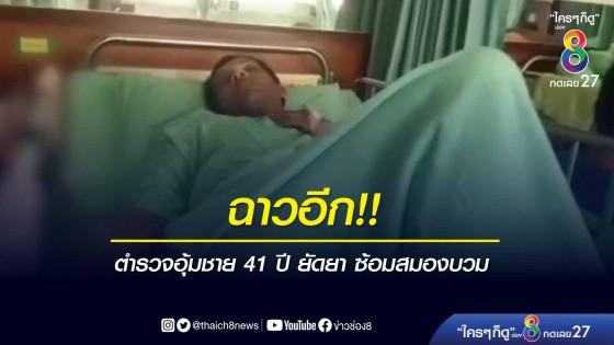 ฉาวอีก!! ตำรวจอุ้มชาย 41 ปี ยัดยา ซ้อมสมองบวม