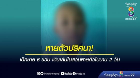 เด็กชาย 6 ขวบ เดินเล่นในสวนหายตัวปริศนานาน 2 วัน