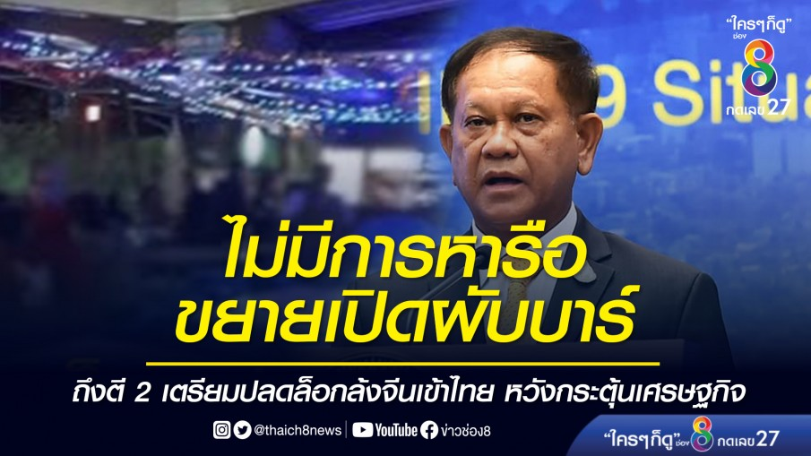 เลขาฯ สมช.ไม่มีการหารือขยายเปิดผับบาร์ ถึงตี 2 เตรียมปลดล็อกล้งจีนเข้าไทย หวังกระตุ้นเศรษฐกิจ