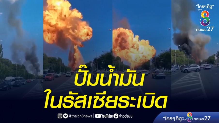 ระทึก! ปั๊มน้ำมันที่เมืองโวลโกกราด (Volgograd) ในรัสเซียระเบิด