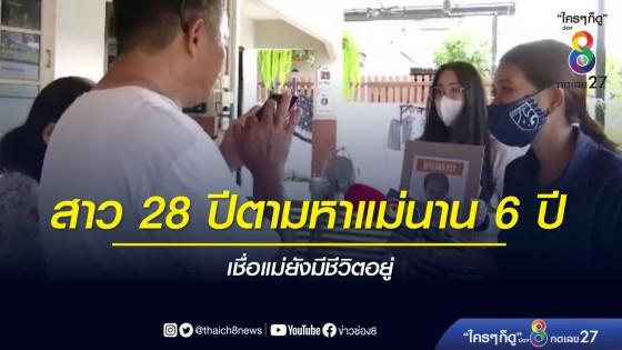 หญิงสาว 28 ปีตามหาแม่นาน 6 ปี - เชื่อแม่ยังมีชีวิตอยู่