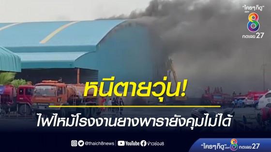 หนีตายวุ่น! ไฟไหม้โรงงานยางพารายังคุมไม่ได้