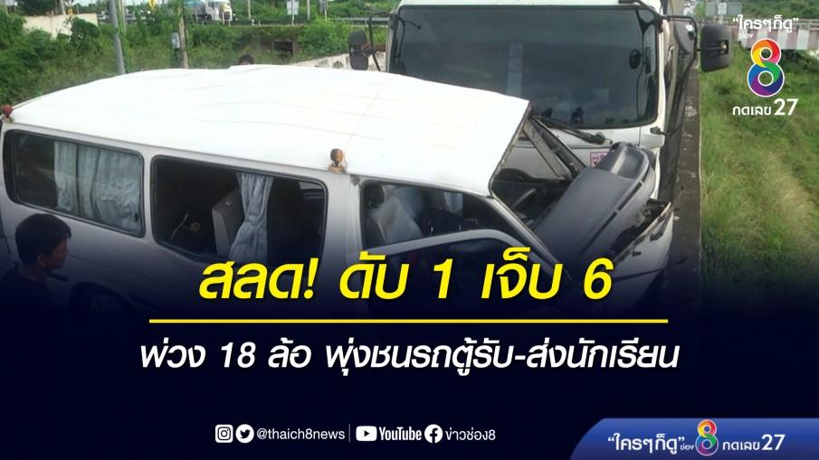 สลด! รถพ่วง 18 ล้อ พุ่งชนรถตู้รับ-ส่งนักเรียนกลางแยกไฟแดง เด็กดับ 1 เจ็บ 6