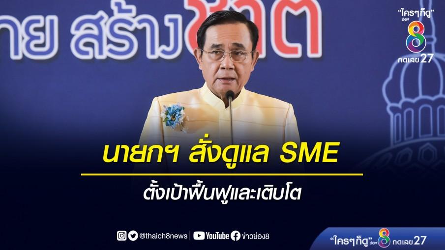 นายกฯ สั่งดูแล SME ทุกด้าน ยืนยันดูแลเต็มที่ ตั้งเป้าฟื้นฟูและเติบโต