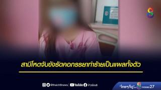 สามีโหดจับขังรัดคอภรรยากัดหน้าอกอวัยวะเพศเป็นแผลทั้งตัว...